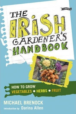 The Irish Gardener's Handbook : How to grow vegetables, herbs, fruit