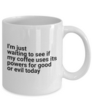 I'm just waiting to see if my coffee chooses to use it's powers for good or evil today Funny Novelty Mug