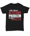 I Don't Have an Attitude Problem Funny Sarcastic Unisex T-shirt