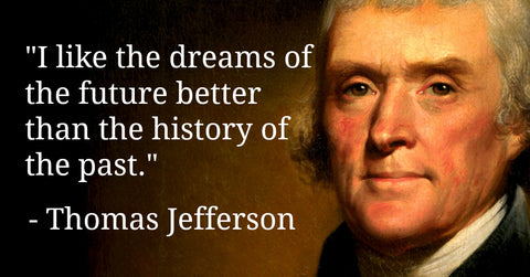 I Like the Dreams of the Future Better Than the History of the Past - Thomas Jefferson Quotes