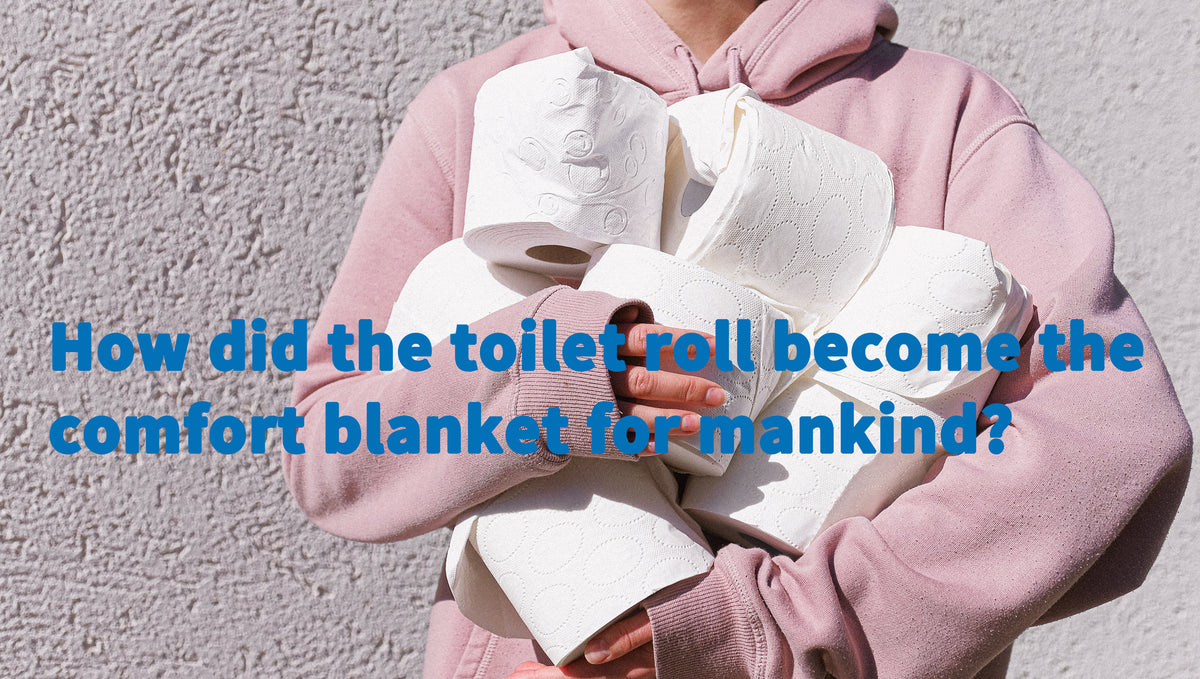 WHEN DID TOILET ROLL BECOME THE COMFORT BLANKET FOR THE HUMAN RACE?