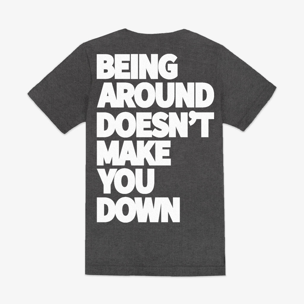 BEING AROUND DOESN'T MAKE YOU DOWN TEE