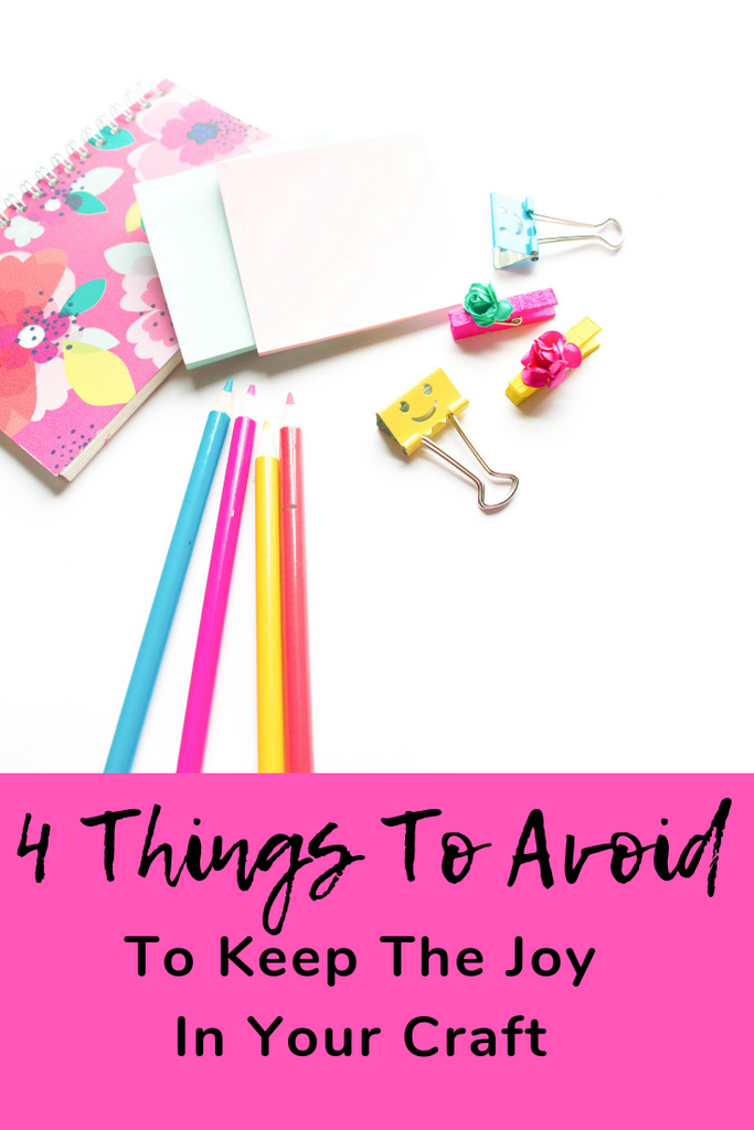 4 Things To Avoid To Keep The Joy In Your Hobby or Craft