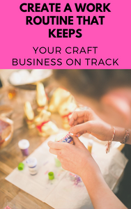 Create A Work Routine That Will Keep Your Craft Business On Track