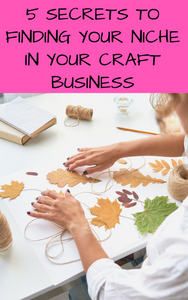 5 Secrets To Finding Your Niche In Your Craft Business