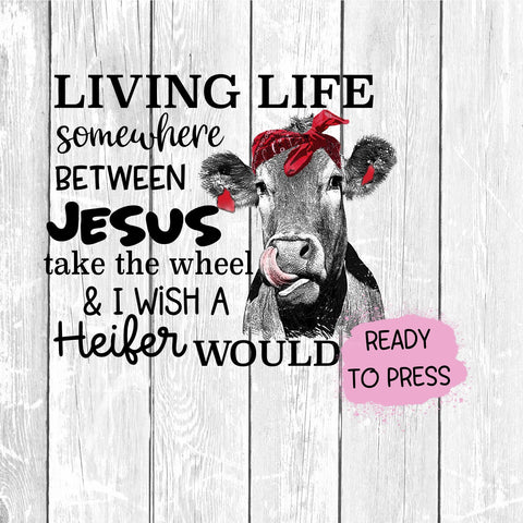 Living Life Somewhere Between Jesus Take The Wheel & I Wish A Heifer Would Sublimation Transfer, Ready To Press Transfer, PNG, Sublimation