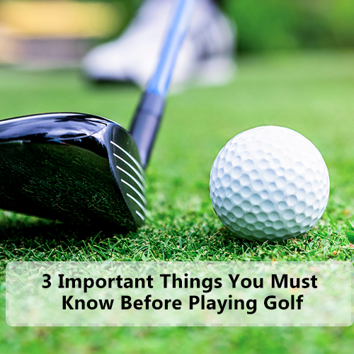 3 Important Things You Must Know Before Playing Golf