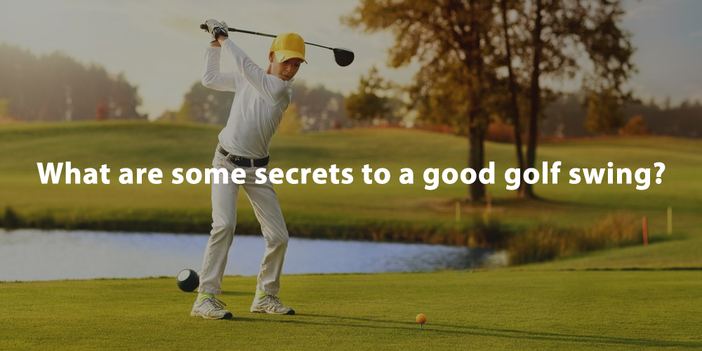 What are some secrets to a good golf swing?