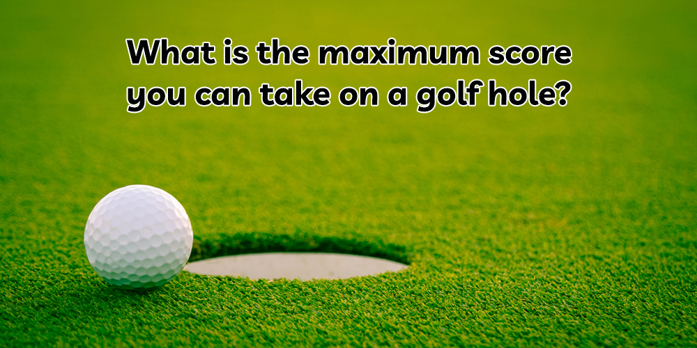 What is the maximum score you can take on a golf hole?