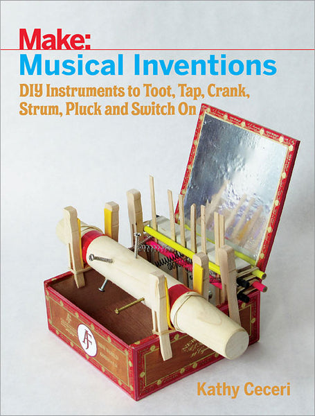 Make: Musical Inventions - DIY Instruments to Toot, Tap, Crank, Strum, Pluck, and Switch On