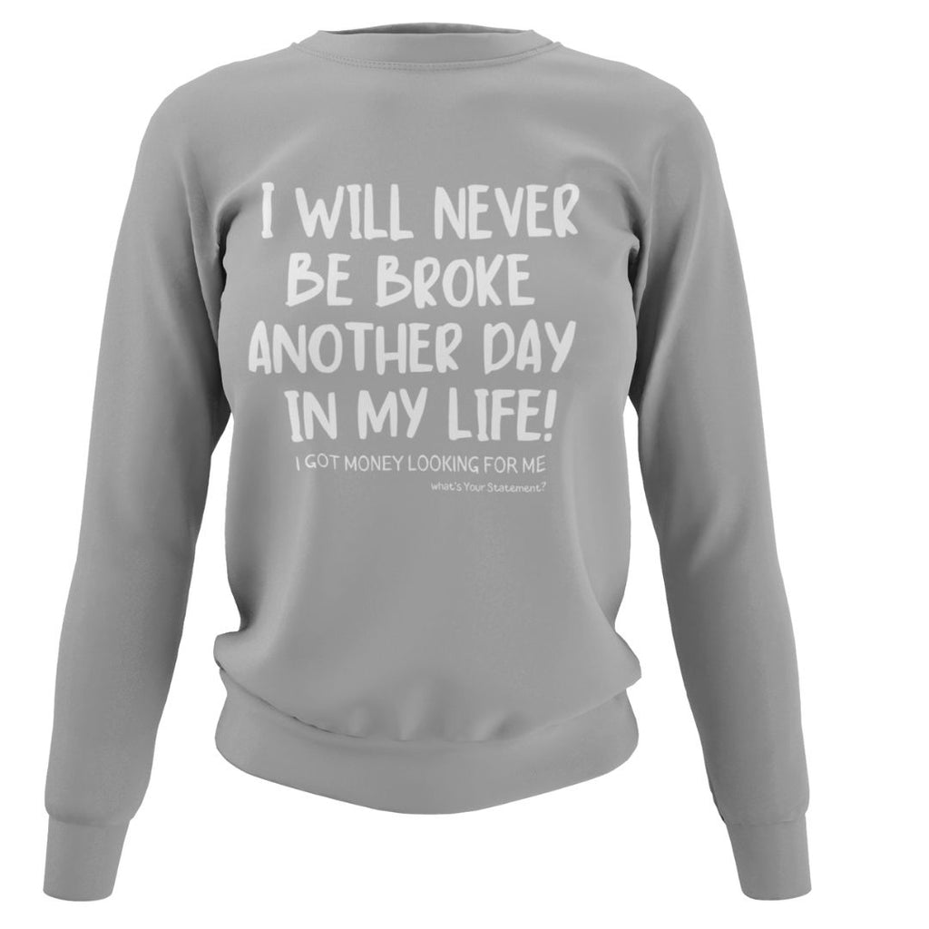 I will NEVER be broke Sweatshirt - What's Your Statement