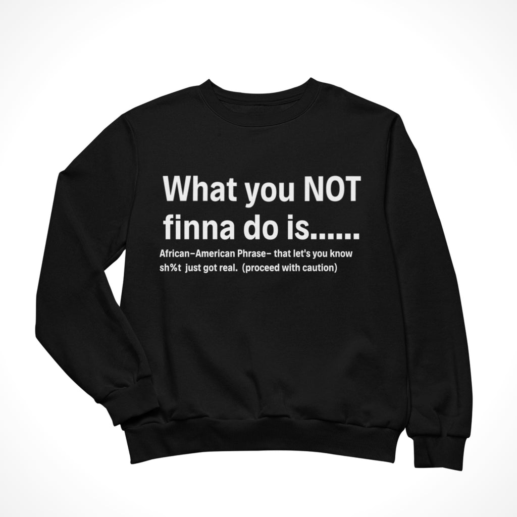 What you NOT finna do Sweatshirt - What's Your Statement