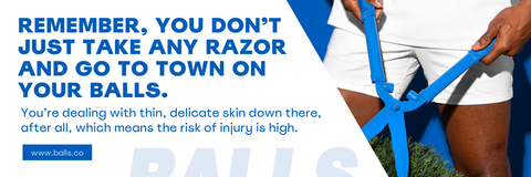 Dont take any razor to town on your balls