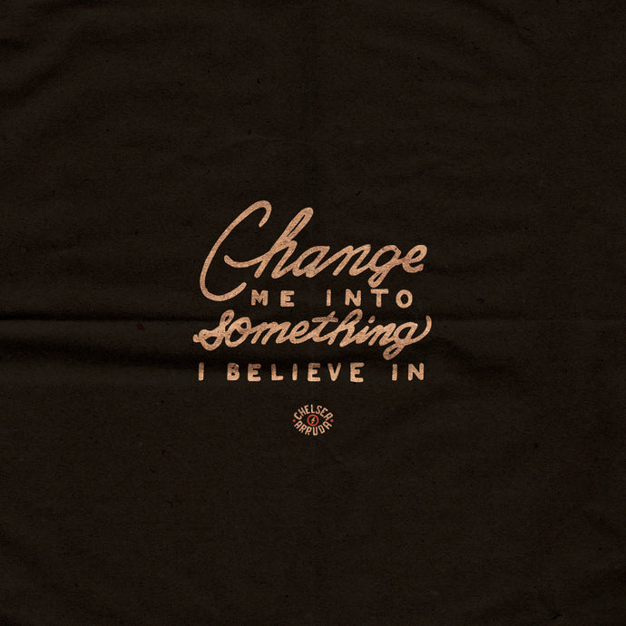 Change Me Into Something I Believe In