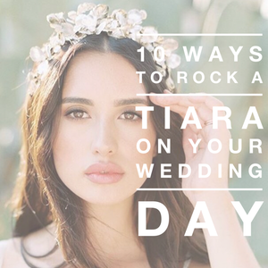 10 Ways to Rock a Tiara on Your Wedding Day