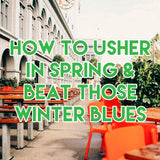 How to Usher in Spring and Beat those Winter Blues