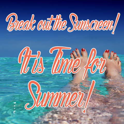 Break out the Sunscreen! It is Time for Summer!