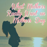 What Mothers Really Want on Mother's Day