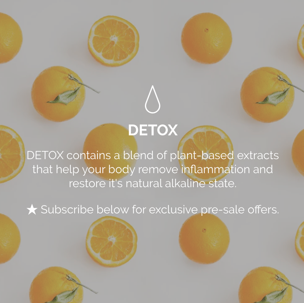 Detox by The Organic Project contains a blend of plant-based extracts that help your body remove inflammation and restore it's natural alkaline state. Coming soon.