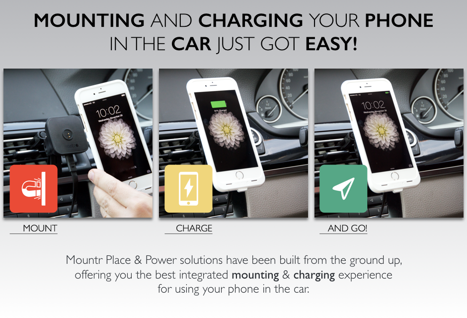 MOUNTING AND CHARGING YOUR PHONE IN THE CAR JUST GOT EASY! Mountr Place & Power solutions have been built from the ground up, offering you the best integrated mounting and charging experience for using your phone in the car.