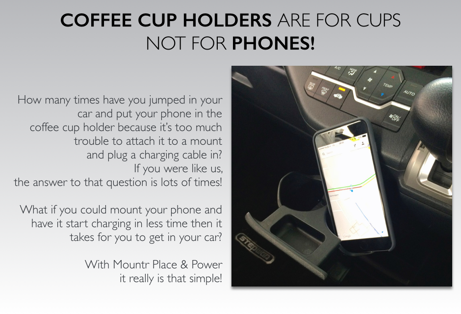 CUP HOLDERS ARE FOR CUPS, NOT FOR PHONES iPhone 6 Plus is cup holderHow many times have you jumped in your car and put your phone in the coffee cup holder because it's too much trouble to attach it to a mount and plug it in? If you were like us, the answer to that question is lots of times! What if you could mount your phone and have it start charging in less time then it takes for you to get in your car?  With Mountr Place & Power it really is that simple!
