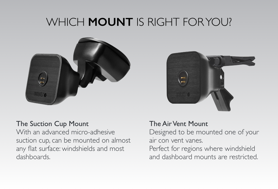 What mount is right for you?  The Mountr Suction Cup Mount complete with an advanced micro-adhesive suction cup can be mounted on almost any flat surface: windshields and most dashboards. The Mountr Air Vent Mount is designed to be mounted one of your air con vent vanes. Perfect for regions where windshield and dashboard mounts are restricted.
