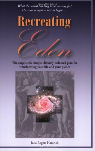 Recreating Eden: The Exquisitely Simple, Divinely Ordained Plan for Transforming Your Life and Your Planet