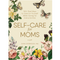 Self-Care for Moms: 150+ Real Ways to Care for Yourself