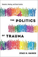The Politics of Trauma: Somatics, Healing, and Social Justice