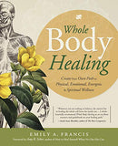 Whole Body Healing: Create Your Own Path to Physical, Emotional, Energetic & Spiritual Wellness