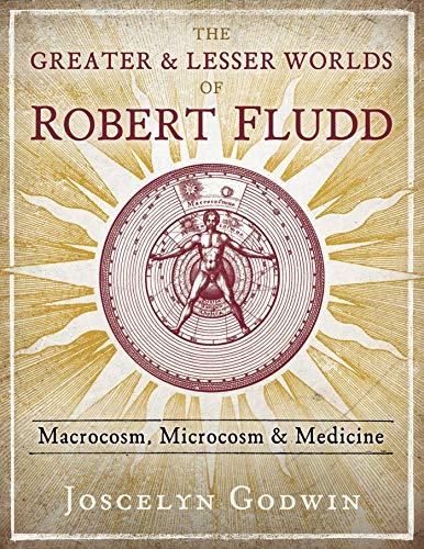 The Greater and Lesser Worlds of Robert Fludd: Macrocosm, Microcosm, and Medicine