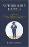 Notoriously Dapper: How to Be a Modern Gentleman with Manners, Style and Body Confidence
