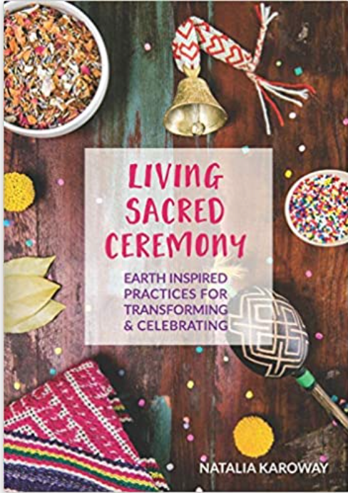 Living Sacred Ceremony: Earth Inspired Practices For Transforming & Celebrating