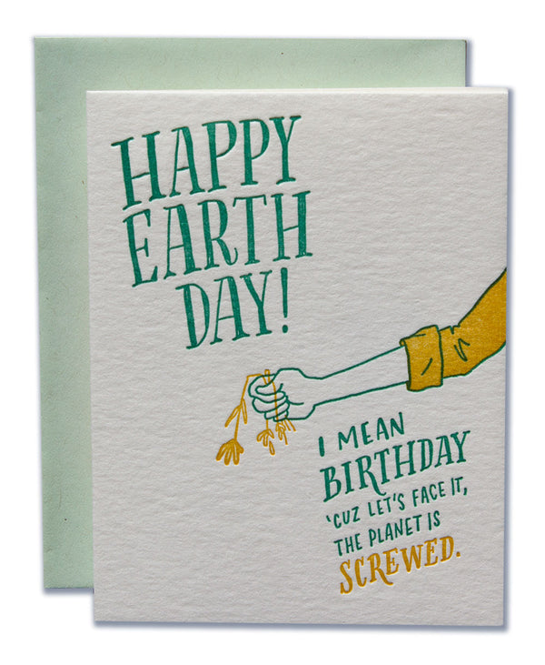 Happy Earth Day! I mean Birthday, 'cuz let's face it, the planet is SCREWED!