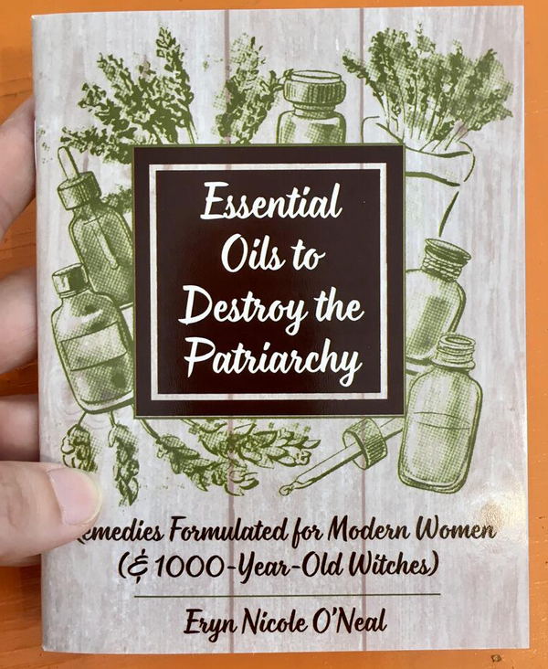 Essential Oils to Destroy the Patriarchy: Remedies Formulated for Modern Women (& 1000-Year-Old Witches) by Eryn Nicole O'Neal