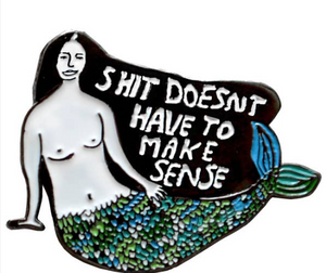 Shit Doesn't Have To Make Sense Pin by People I've Loved