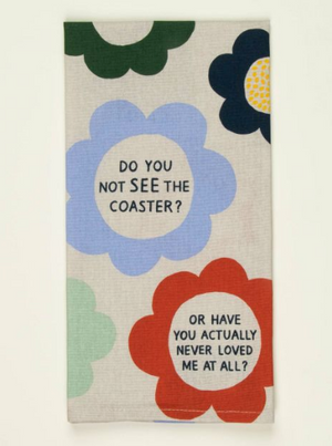 DO YOU NOT SEE THE COASTER? OR HAVE YOU ACTUALLY NEVER LOVED ME AT ALL? DISH TOWEL