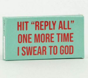 "HIT REPLY ALL"" ONE MORE TIME I SWEAR TO GOD GUM"""