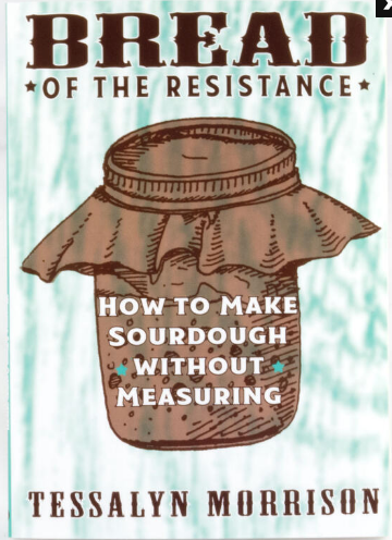 Bread of the Resistance: How to Make Sourdough Without Measuring by Tessalyn Morrison