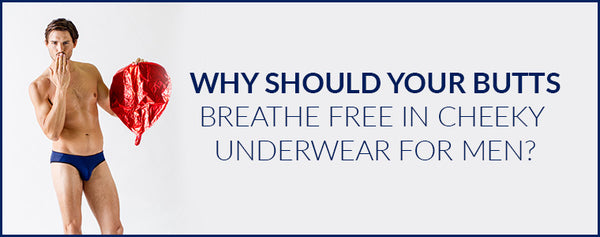 Why should your butts breathe free in Cheeky Underwear for Men?