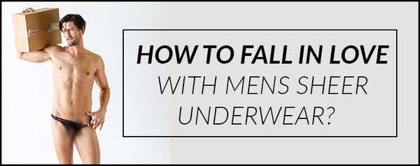 How to fall in love with Mens Sheer Underwear?