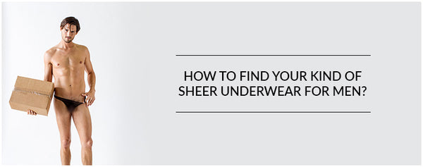 How to find your kind of Sheer Underwear for men?
