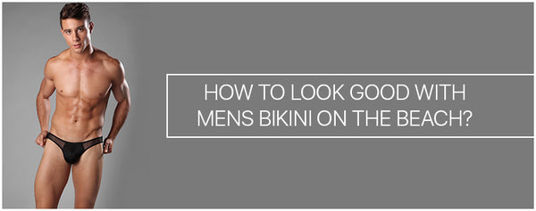 How to look good with Mens Bikini on the beach?