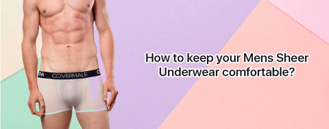How to keep your Mens Sheer Underwear comfortable?