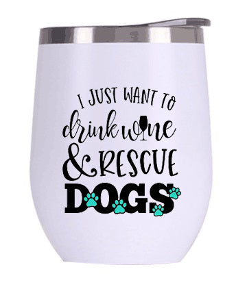 I Just Want to Drink Wine and Rescue Dogs Wine Tumbler