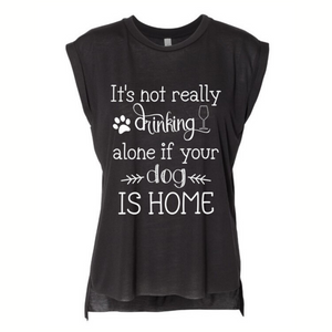 """It's not drinking alone if your dog is home"" Flowy Rolled Cuffs Muscle Tee"