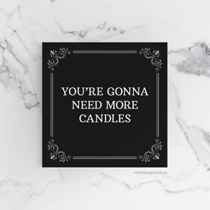 You're Gonna Need More Candles Birthday Card