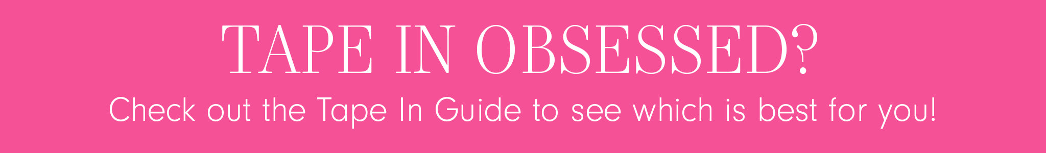 Tape in Obsessed? Check out the Tape In Guide to see which is bet for you!