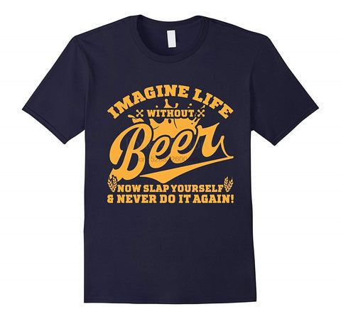 IMAGINE LIFE WITHOUT BEER NOW SLAP YOURSELF SHIRT