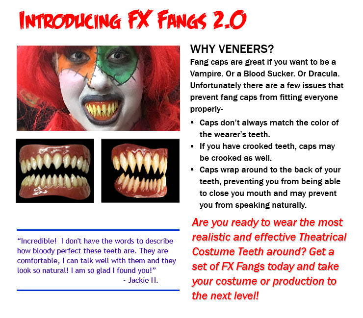 WHY VENEERS? Fang caps are great if you want to be a Vampire. Or a Blood Sucker. Or Dracula.  Unfortunately there are a few issues that prevent fang caps from fitting everyone properly- Caps don't always match the color of the wearer's teeth. If you have crooked teeth, caps may be crooked as well. Caps wrap around to the back of your teeth, preventing you from being able to close you mouth and may prevent you from speaking naturally.